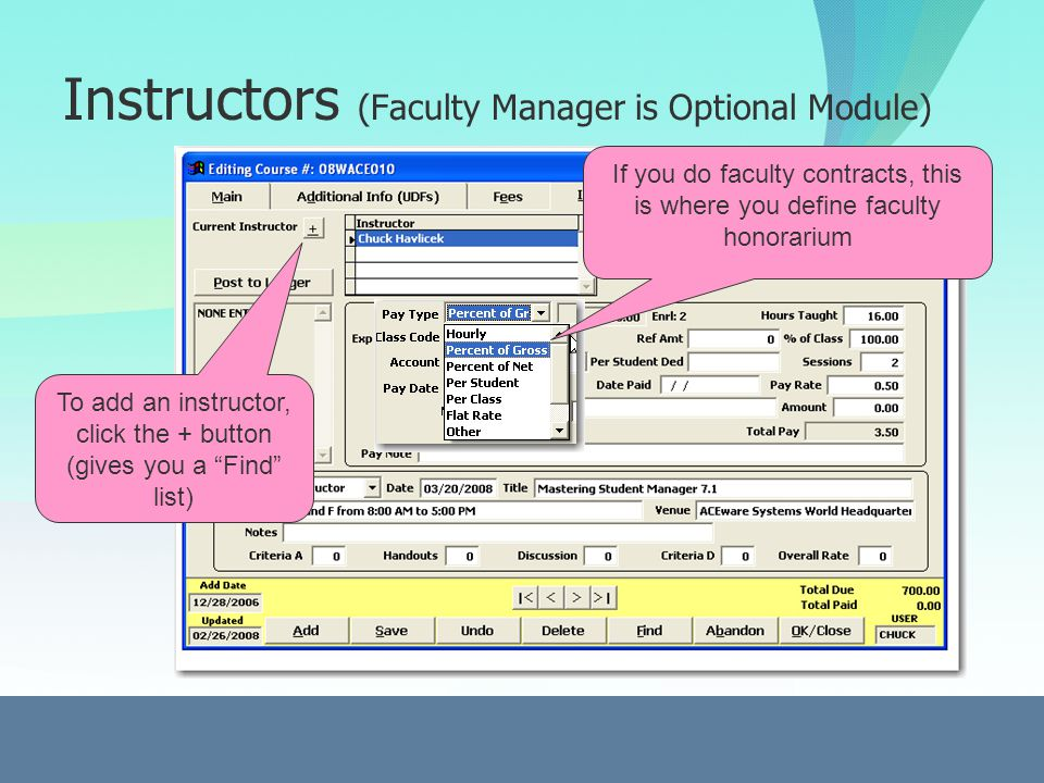 Instructors (Faculty Manager is Optional Module) To add an instructor, click the + button (gives you a Find list) If you do faculty contracts, this is where you define faculty honorarium
