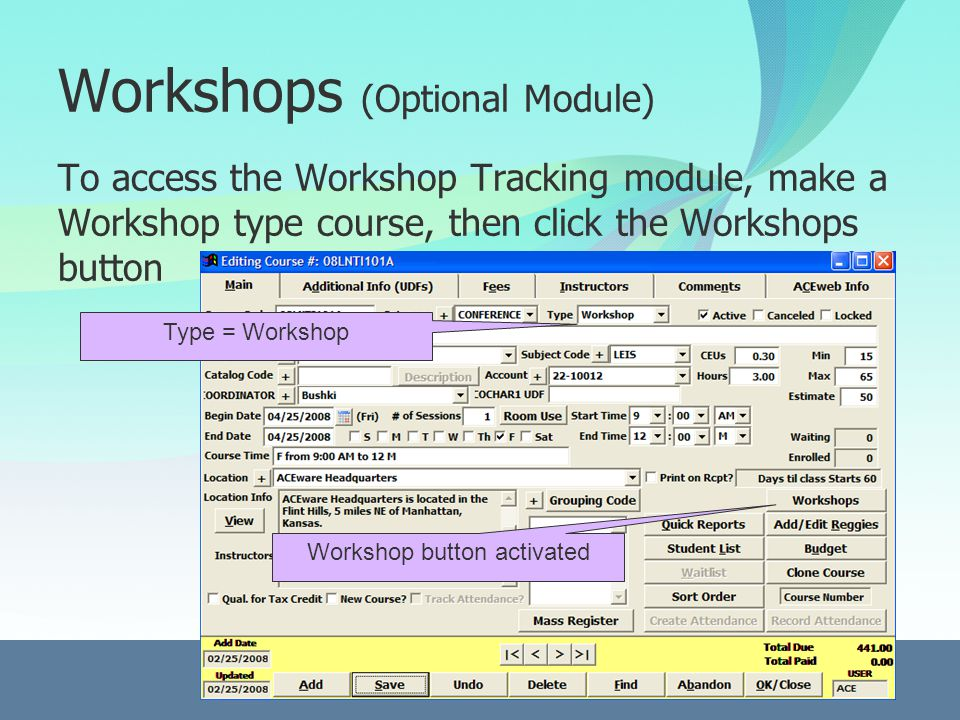 Workshops (Optional Module) To access the Workshop Tracking module, make a Workshop type course, then click the Workshops button Type = Workshop Workshop button activated