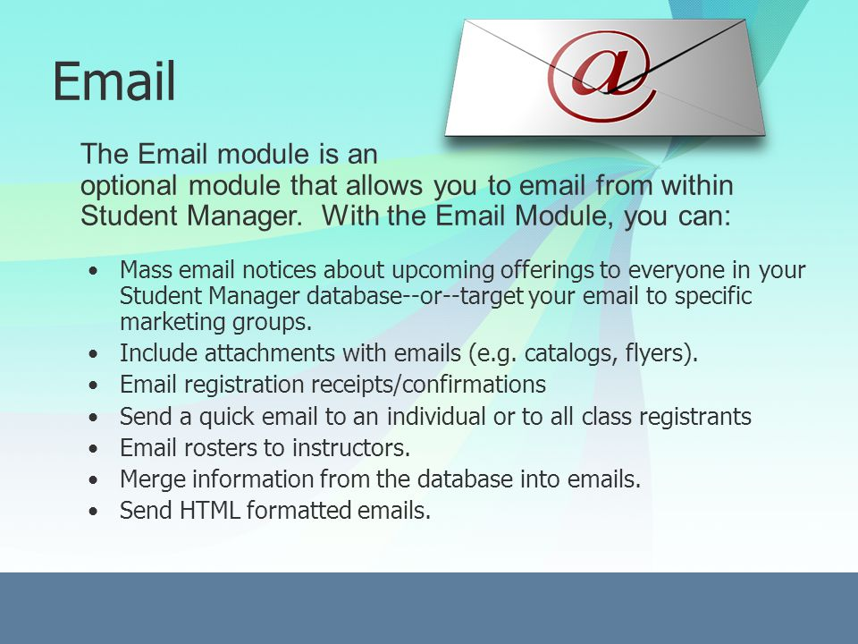 Email Mass email notices about upcoming offerings to everyone in your Student Manager database--or--target your email to specific marketing groups.