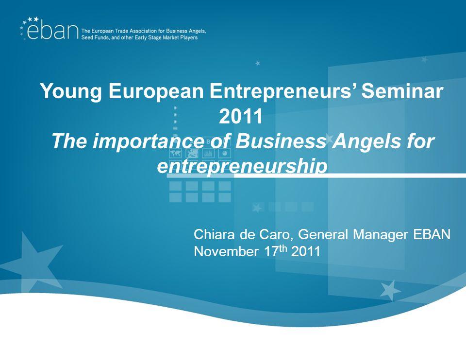 Young European Entrepreneurs Seminar 2011 The importance of Business Angels for entrepreneurship Chiara de Caro, General Manager EBAN November 17 th 2011