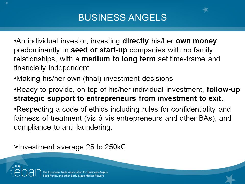 3 BUSINESS ANGELS An individual investor, investing directly his/her own money predominantly in seed or start-up companies with no family relationships, with a medium to long term set time-frame and financially independent Making his/her own (final) investment decisions Ready to provide, on top of his/her individual investment, follow-up strategic support to entrepreneurs from investment to exit.
