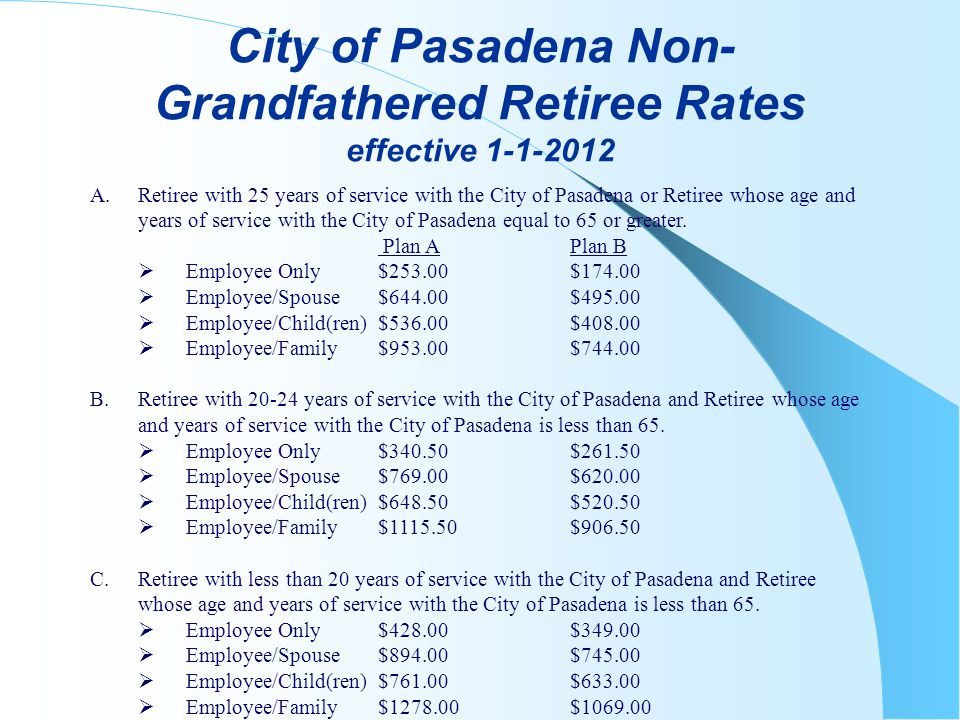 City of Pasadena Non- Grandfathered Retiree Rates effective 1-1-2012 A.Retiree with 25 years of service with the City of Pasadena or Retiree whose age and years of service with the City of Pasadena equal to 65 or greater.