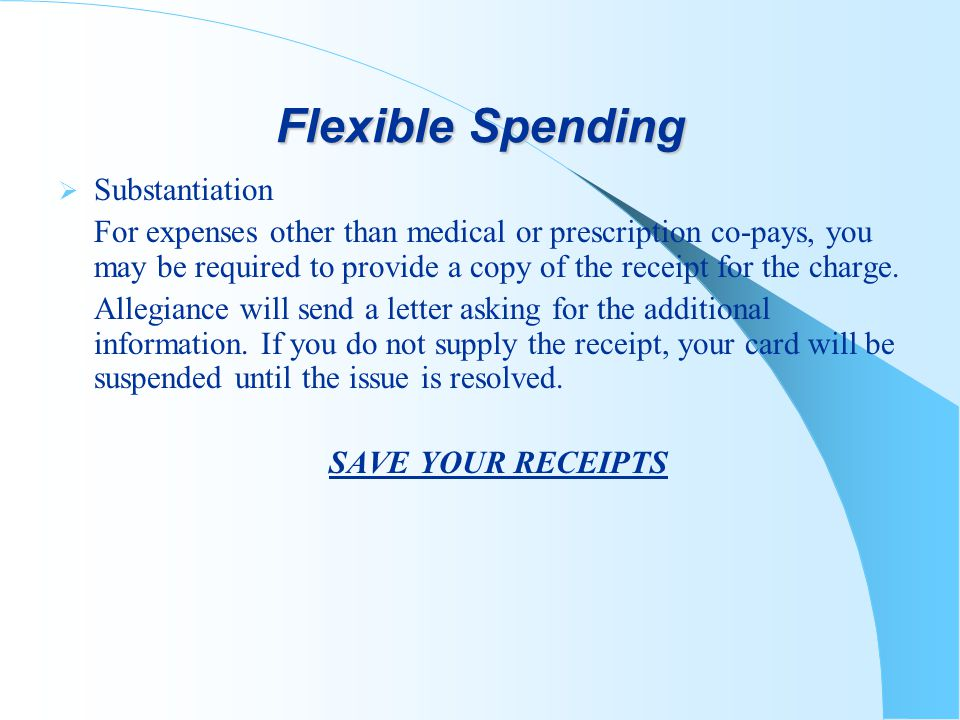 Flexible Spending Substantiation For expenses other than medical or prescription co-pays, you may be required to provide a copy of the receipt for the charge.