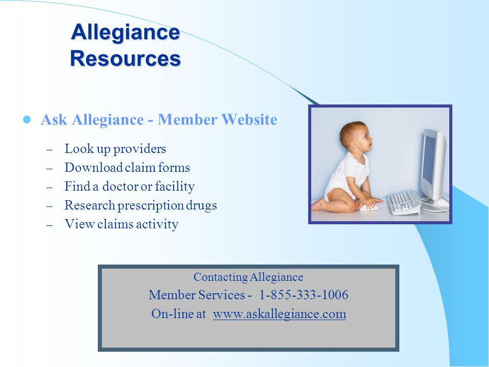 Allegiance Resources Ask Allegiance - Member Website – Look up providers – Download claim forms – Find a doctor or facility – Research prescription drugs – View claims activity Contacting Allegiance Member Services - 1-855-333-1006 On-line at www.askallegiance.com