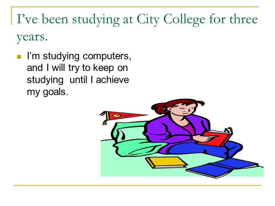 Ive been studying at City College for three years.