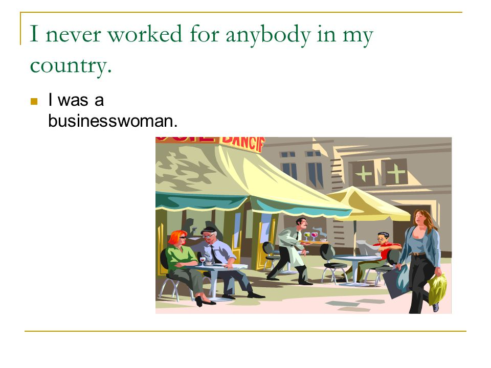 I never worked for anybody in my country. I was a businesswoman.