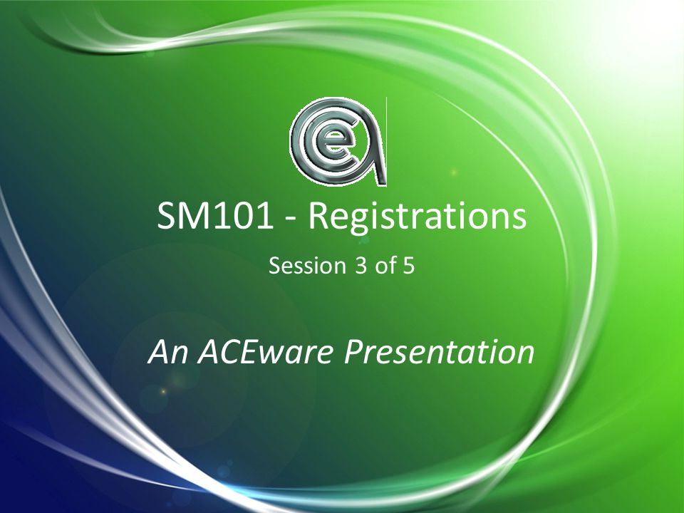 SM101 - Registrations Session 3 of 5 An ACEware Presentation