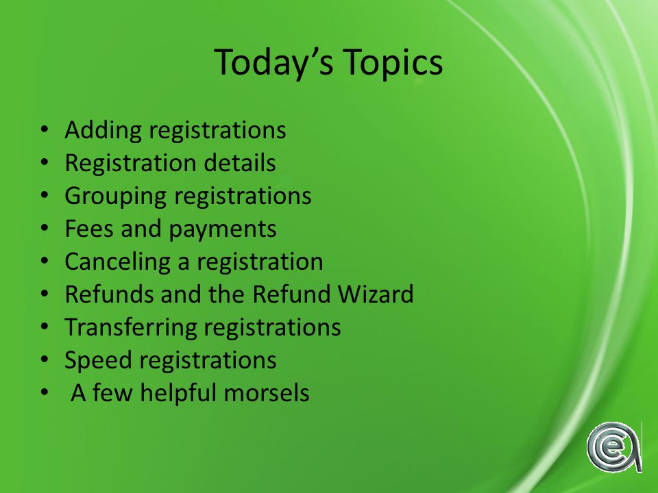 Todays Topics Adding registrations Registration details Grouping registrations Fees and payments Canceling a registration Refunds and the Refund Wizard Transferring registrations Speed registrations A few helpful morsels