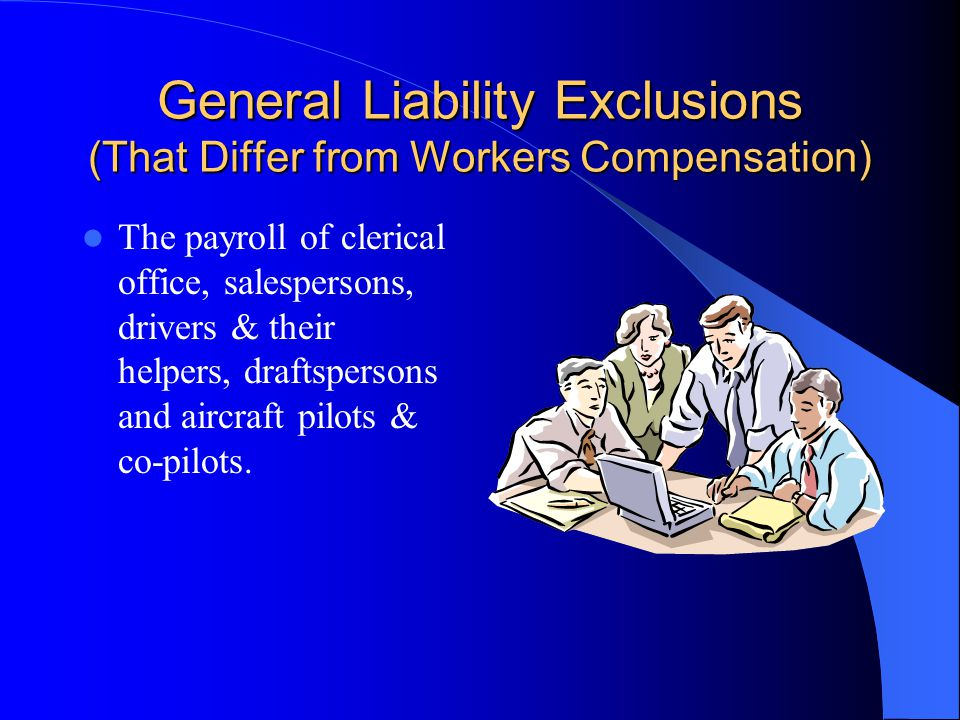 General Liability Inclusions (That Differ from Workers Compensation) Payroll of Leased Workers – if payroll is not available the full contract price s