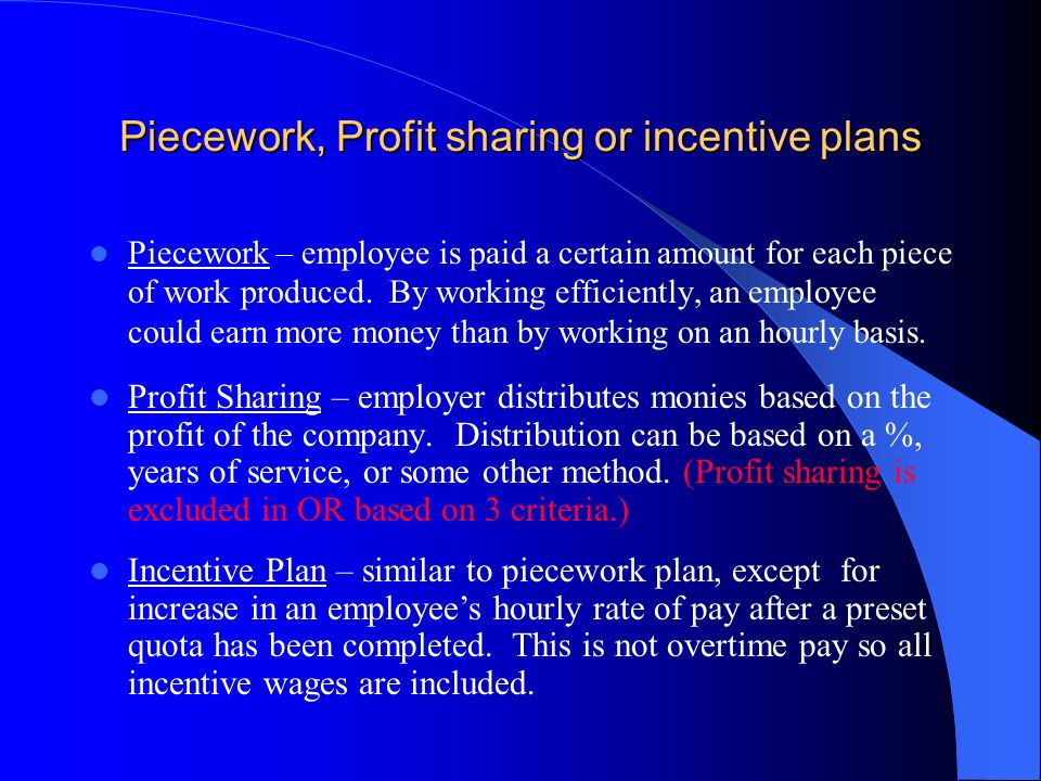 Piecework, Profit sharing or incentive plans Piecework – employee is paid a certain amount for each piece of work produced.