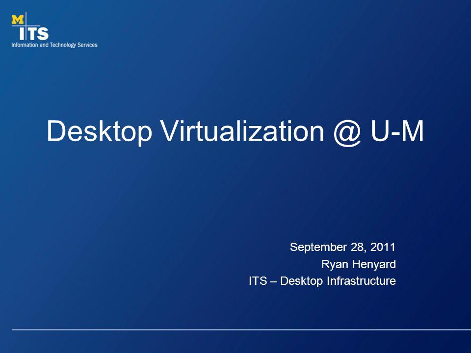 Desktop Virtualization @ U-M September 28, 2011 Ryan Henyard ITS – Desktop Infrastructure