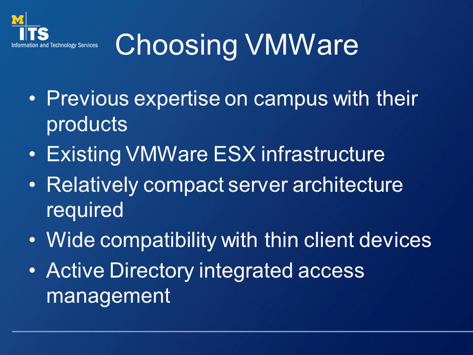 Choosing VMWare Previous expertise on campus with their products Existing VMWare ESX infrastructure Relatively compact server architecture required Wide compatibility with thin client devices Active Directory integrated access management