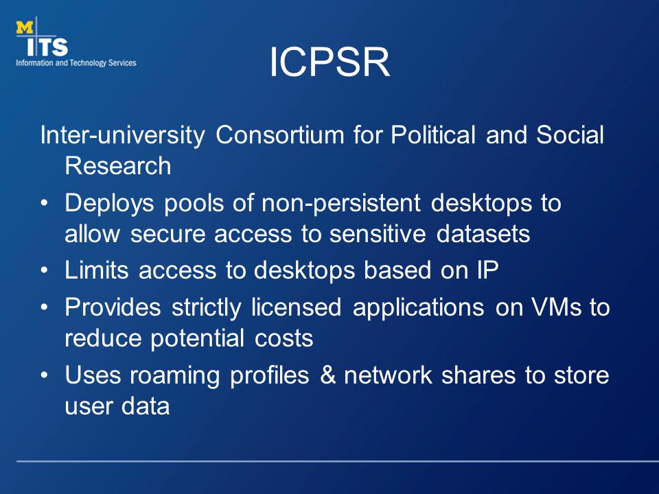 ICPSR Inter-university Consortium for Political and Social Research Deploys pools of non-persistent desktops to allow secure access to sensitive datasets Limits access to desktops based on IP Provides strictly licensed applications on VMs to reduce potential costs Uses roaming profiles & network shares to store user data