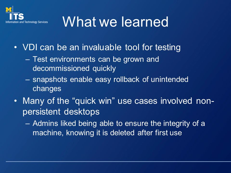 What we learned VDI can be an invaluable tool for testing –Test environments can be grown and decommissioned quickly –snapshots enable easy rollback of unintended changes Many of the quick win use cases involved non- persistent desktops –Admins liked being able to ensure the integrity of a machine, knowing it is deleted after first use