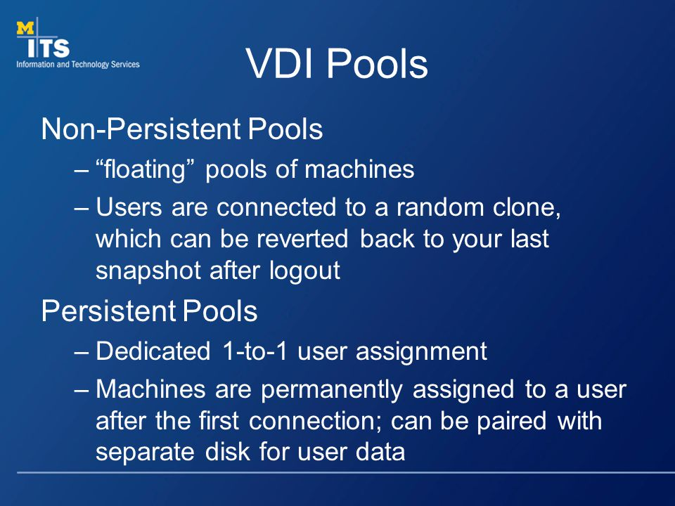 VDI Pools Non-Persistent Pools –floating pools of machines –Users are connected to a random clone, which can be reverted back to your last snapshot after logout Persistent Pools –Dedicated 1-to-1 user assignment –Machines are permanently assigned to a user after the first connection; can be paired with separate disk for user data