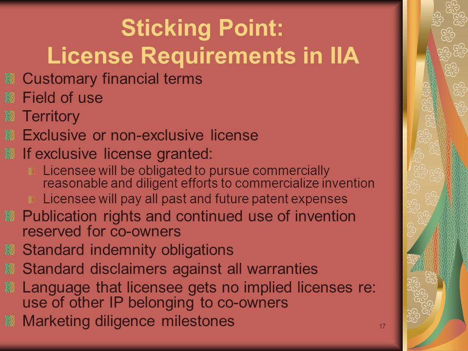 17 Sticking Point: License Requirements in IIA Customary financial terms Field of use Territory Exclusive or non-exclusive license If exclusive license granted: Licensee will be obligated to pursue commercially reasonable and diligent efforts to commercialize invention Licensee will pay all past and future patent expenses Publication rights and continued use of invention reserved for co-owners Standard indemnity obligations Standard disclaimers against all warranties Language that licensee gets no implied licenses re: use of other IP belonging to co-owners Marketing diligence milestones