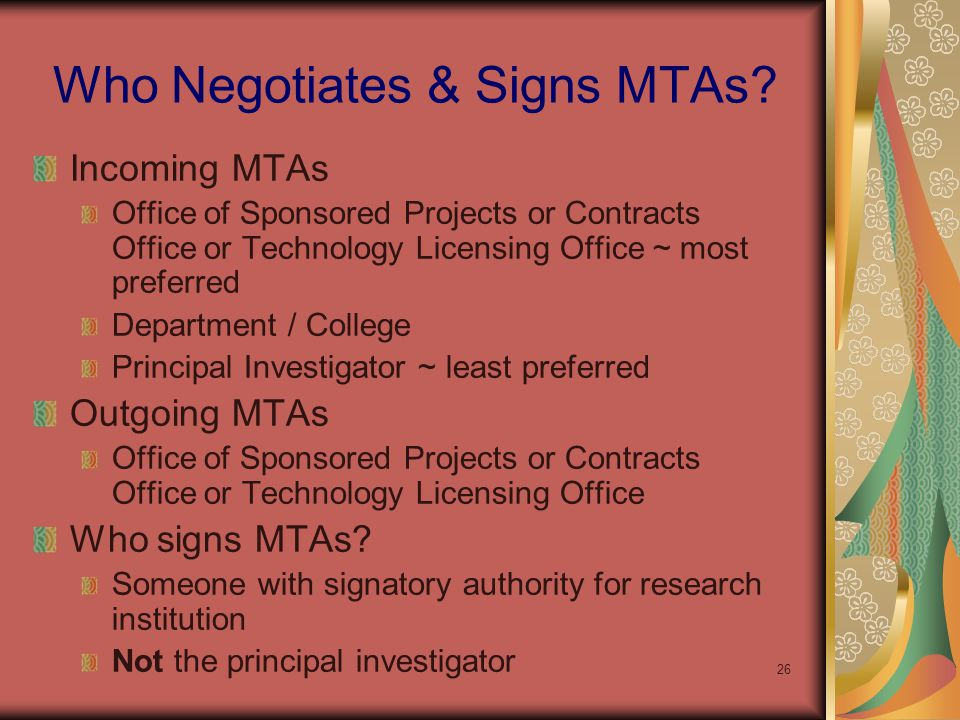 26 Incoming MTAs Office of Sponsored Projects or Contracts Office or Technology Licensing Office ~ most preferred Department / College Principal Investigator ~ least preferred Outgoing MTAs Office of Sponsored Projects or Contracts Office or Technology Licensing Office Who signs MTAs.