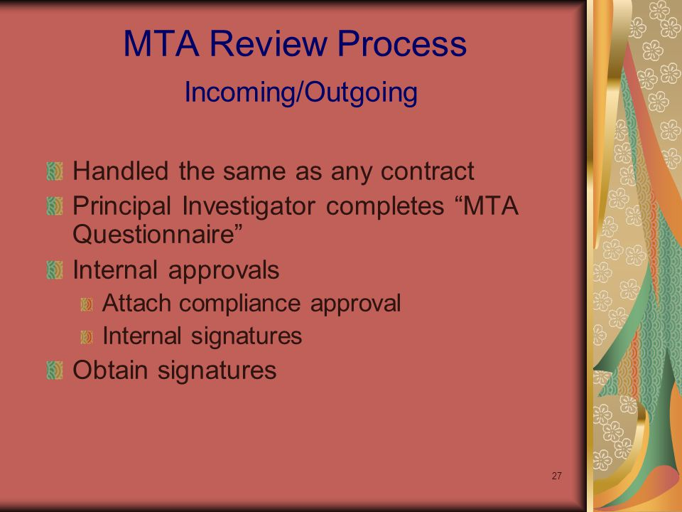 27 Handled the same as any contract Principal Investigator completes MTA Questionnaire Internal approvals Attach compliance approval Internal signatures Obtain signatures MTA Review Process Incoming/Outgoing