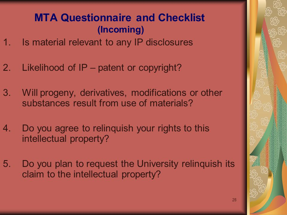 28 MTA Questionnaire and Checklist (Incoming) 1.Is material relevant to any IP disclosures 2.Likelihood of IP – patent or copyright.