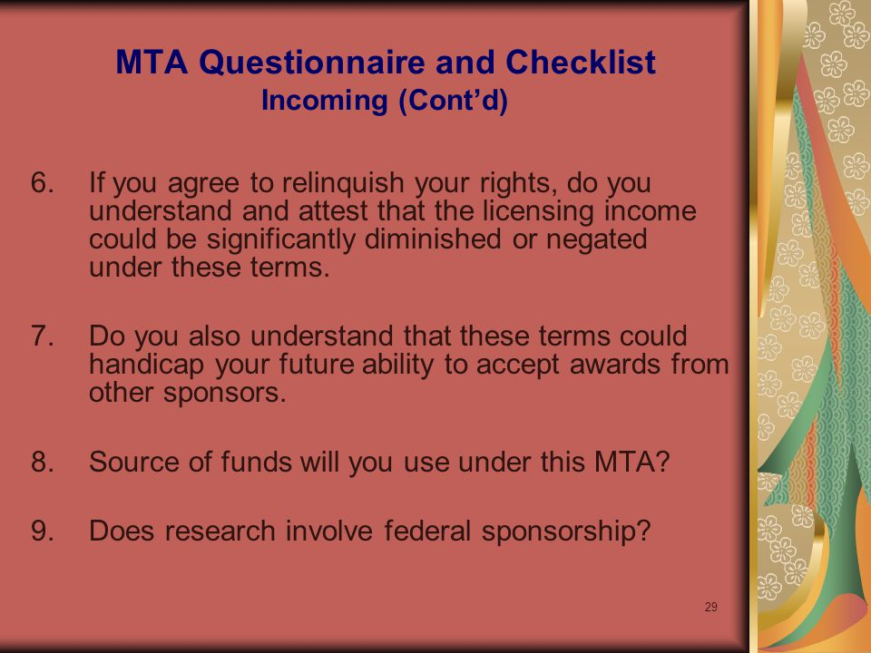 29 MTA Questionnaire and Checklist Incoming (Contd) 6.If you agree to relinquish your rights, do you understand and attest that the licensing income could be significantly diminished or negated under these terms.