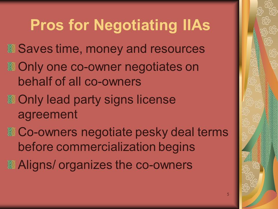5 Pros for Negotiating IIAs Saves time, money and resources Only one co-owner negotiates on behalf of all co-owners Only lead party signs license agreement Co-owners negotiate pesky deal terms before commercialization begins Aligns/ organizes the co-owners