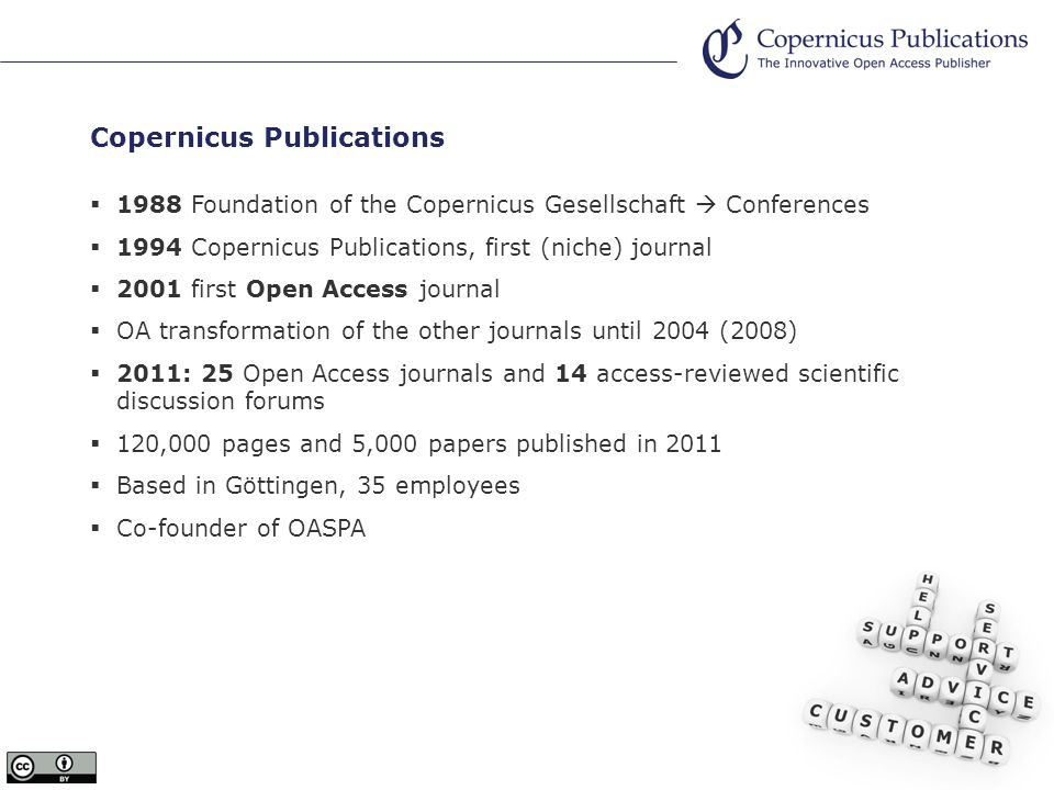 Copernicus Publications 1988 Foundation of the Copernicus Gesellschaft Conferences 1994 Copernicus Publications, first (niche) journal 2001 first Open Access journal OA transformation of the other journals until 2004 (2008) 2011: 25 Open Access journals and 14 access-reviewed scientific discussion forums 120,000 pages and 5,000 papers published in 2011 Based in Göttingen, 35 employees Co-founder of OASPA