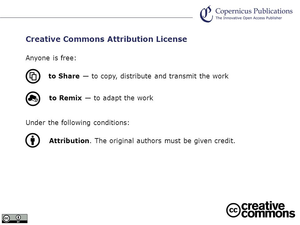 Creative Commons Attribution License Anyone is free: to Share to copy, distribute and transmit the work to Remix to adapt the work Under the following conditions: Attribution.