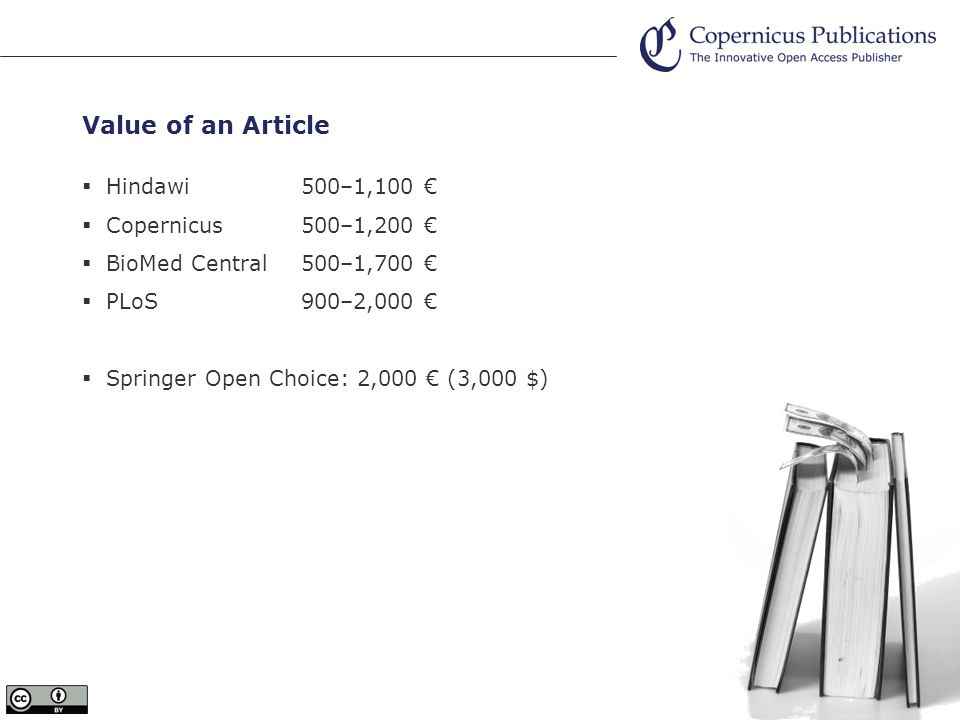 Value of an Article Hindawi 500–1,100 Copernicus 500–1,200 BioMed Central500–1,700 PLoS900–2,000 Springer Open Choice: 2,000 (3,000 $)