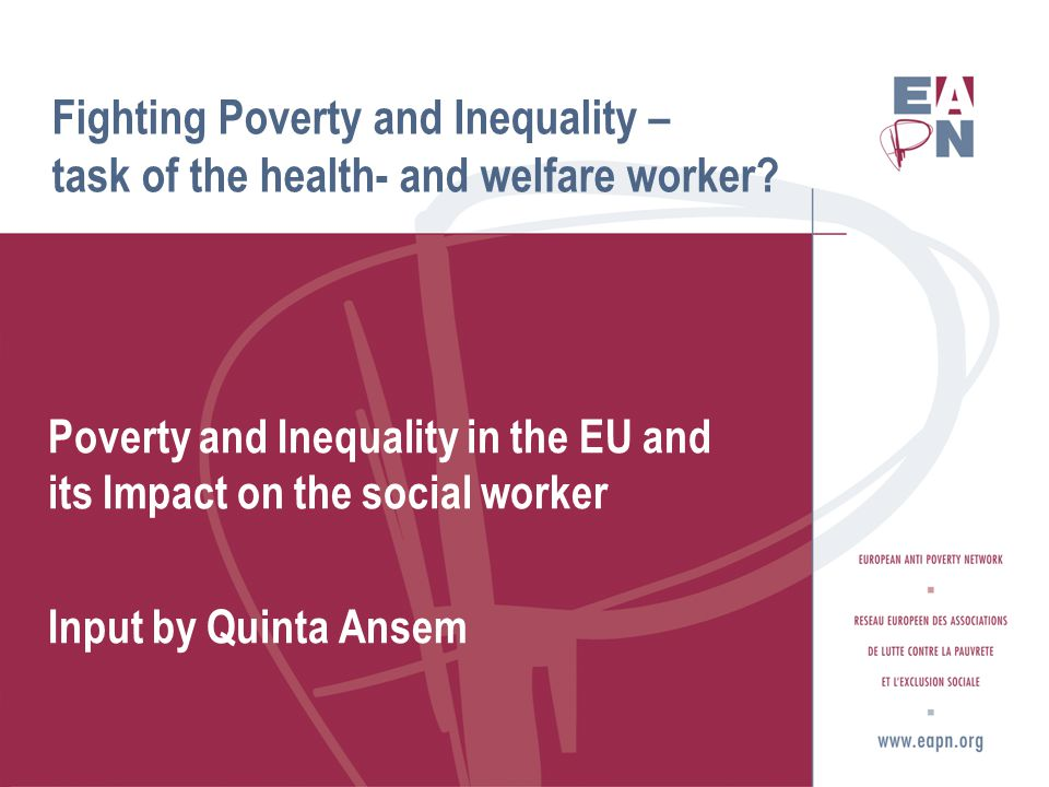 Content of the presentation A quick story about EAPN Being poor in the EU The effect on People Experience Poverty Equality versus Inequality The effect on health- and social workers Some questions to be answered