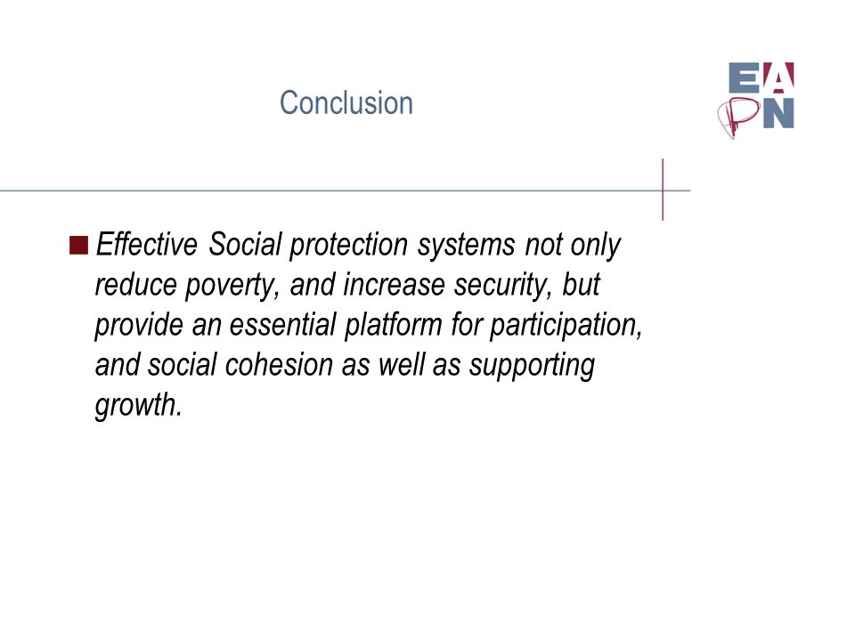 Conclusion Effective Social protection systems not only reduce poverty, and increase security, but provide an essential platform for participation, and social cohesion as well as supporting growth.