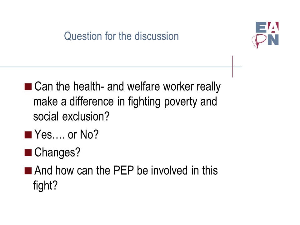 Question for the discussion Can the health- and welfare worker really make a difference in fighting poverty and social exclusion.