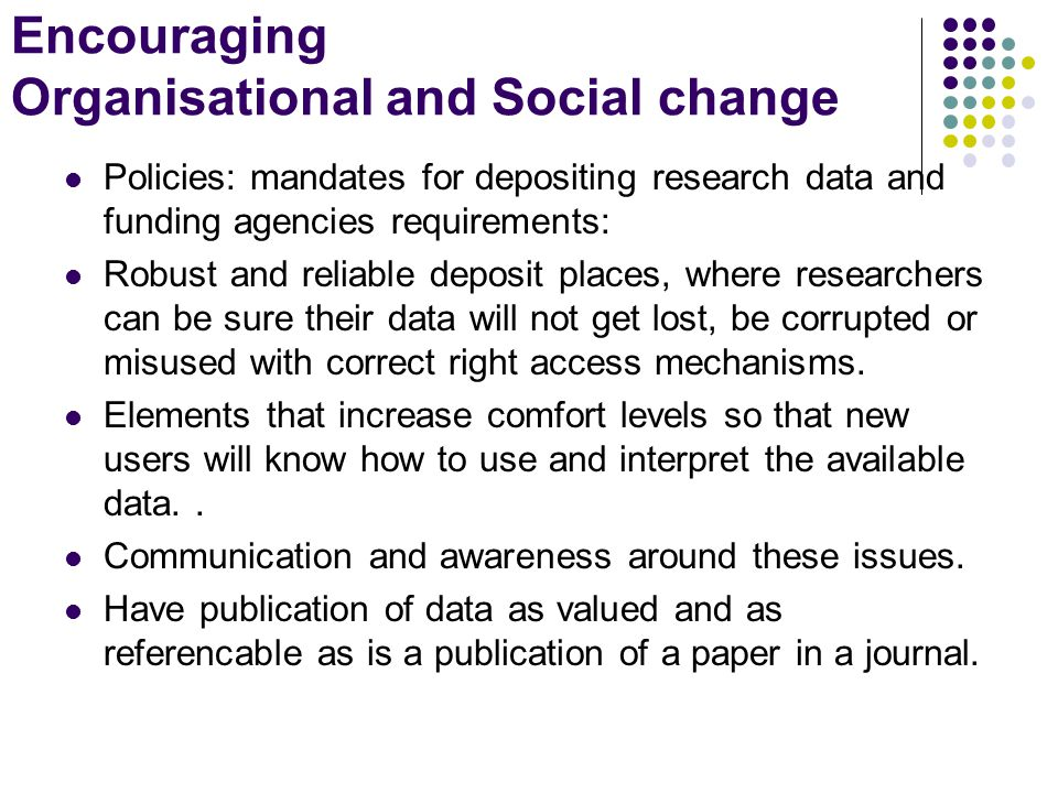 Encouraging Organisational and Social change Policies: mandates for depositing research data and funding agencies requirements: Robust and reliable deposit places, where researchers can be sure their data will not get lost, be corrupted or misused with correct right access mechanisms.