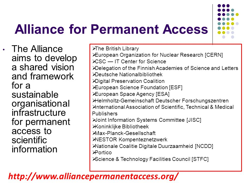 Alliance for Permanent Access The Alliance aims to develop a shared vision and framework for a sustainable organisational infrastructure for permanent access to scientific information The British Library European Organization for Nuclear Research [CERN] CSC IT Center for Science Delegation of the Finnish Academies of Science and Letters Deutsche Nationalbibliothek Digital Preservation Coalition European Science Foundation [ESF] European Space Agency [ESA] Helmholtz-Gemeinschaft Deutscher Forschungszentren International Association of Scientific, Technical & Medical Publishers Joint Information Systems Committee [JISC] Koninklijke Bibliotheek Max-Planck-Gesellschaft NESTOR Kompenteznetzwerk Nationale Coalitie Digitale Duurzaamheid [NCDD] Portico Science & Technology Facilities Council [STFC] http://www.alliancepermanentaccess.org/