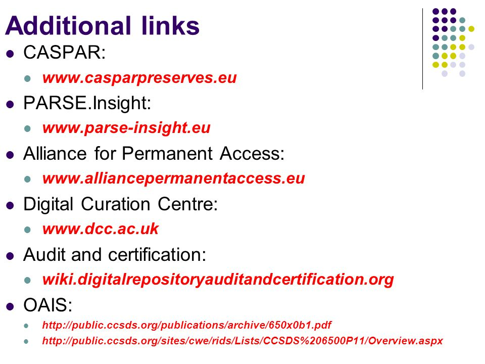 Additional links CASPAR: www.casparpreserves.eu PARSE.Insight: www.parse-insight.eu Alliance for Permanent Access: www.alliancepermanentaccess.eu Digital Curation Centre: www.dcc.ac.uk Audit and certification: wiki.digitalrepositoryauditandcertification.org OAIS: http://public.ccsds.org/publications/archive/650x0b1.pdf http://public.ccsds.org/sites/cwe/rids/Lists/CCSDS%206500P11/Overview.aspx