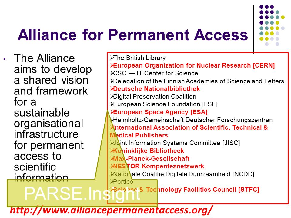 Alliance for Permanent Access The Alliance aims to develop a shared vision and framework for a sustainable organisational infrastructure for permanent access to scientific information The British Library European Organization for Nuclear Research [CERN] CSC IT Center for Science Delegation of the Finnish Academies of Science and Letters Deutsche Nationalbibliothek Digital Preservation Coalition European Science Foundation [ESF] European Space Agency [ESA] Helmholtz-Gemeinschaft Deutscher Forschungszentren International Association of Scientific, Technical & Medical Publishers Joint Information Systems Committee [JISC] Koninklijke Bibliotheek Max-Planck-Gesellschaft NESTOR Kompenteznetzwerk Nationale Coalitie Digitale Duurzaamheid [NCDD] Portico Science & Technology Facilities Council [STFC] http://www.alliancepermanentaccess.org/ PARSE.Insight