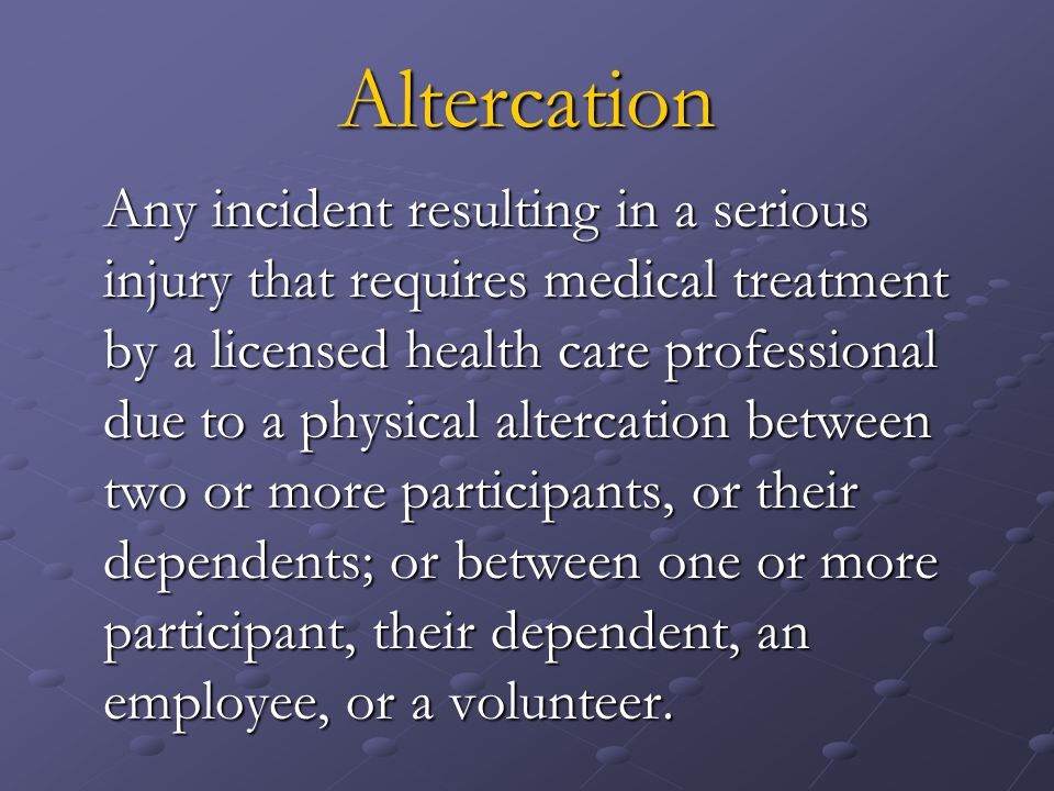 Altercation Any incident resulting in a serious injury that requires medical treatment by a licensed health care professional due to a physical altercation between two or more participants, or their dependents; or between one or more participant, their dependent, an employee, or a volunteer.