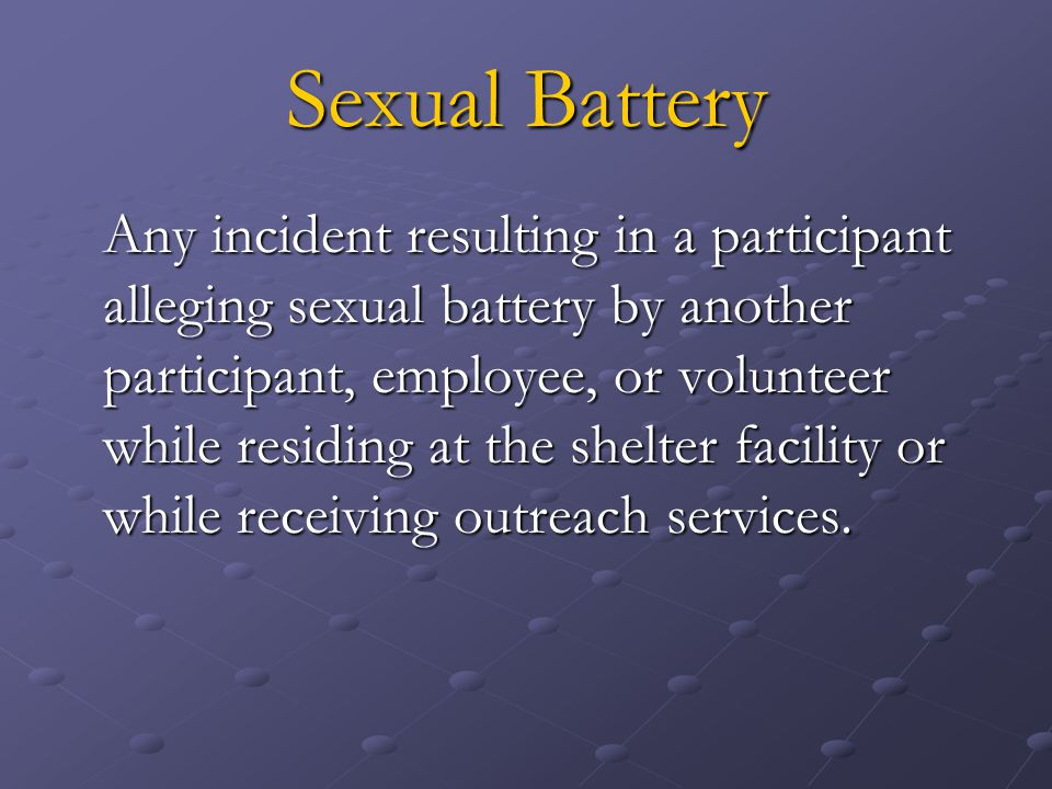 Sexual Battery Any incident resulting in a participant alleging sexual battery by another participant, employee, or volunteer while residing at the shelter facility or while receiving outreach services.
