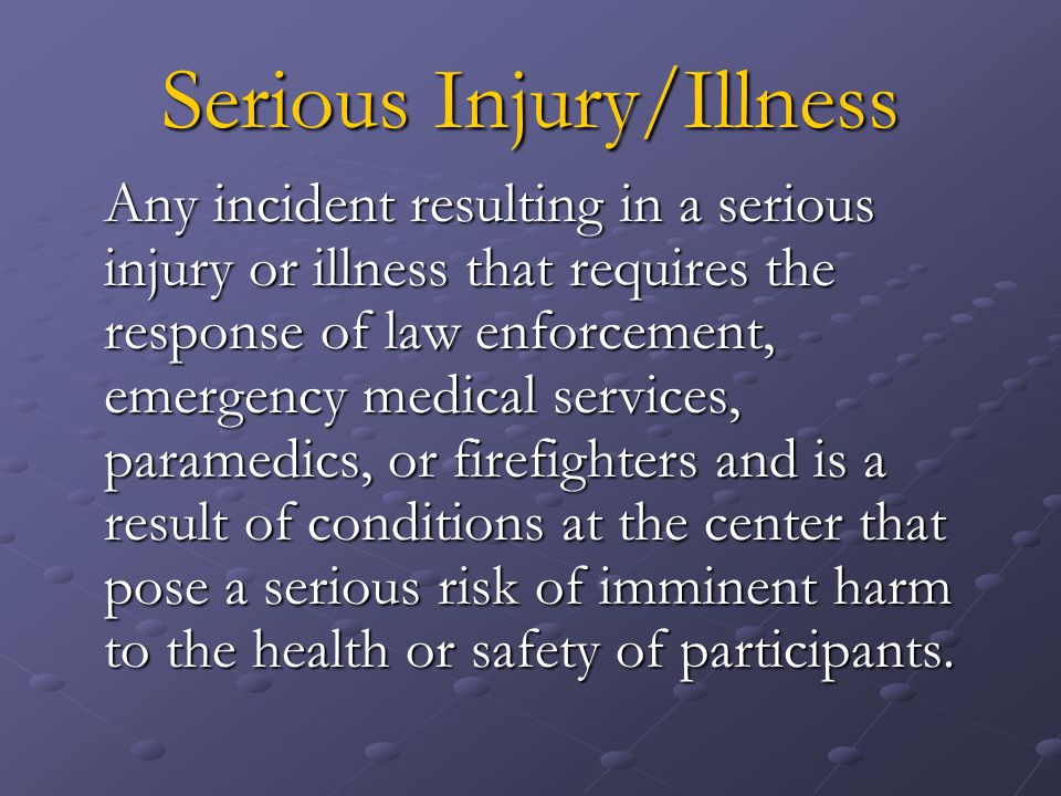 Serious Injury/Illness Any incident resulting in a serious injury or illness that requires the response of law enforcement, emergency medical services, paramedics, or firefighters and is a result of conditions at the center that pose a serious risk of imminent harm to the health or safety of participants.