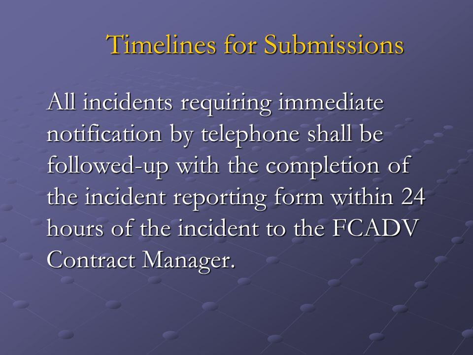 Timelines for Submissions All incidents requiring immediate notification by telephone shall be followed-up with the completion of the incident reporting form within 24 hours of the incident to the FCADV Contract Manager.