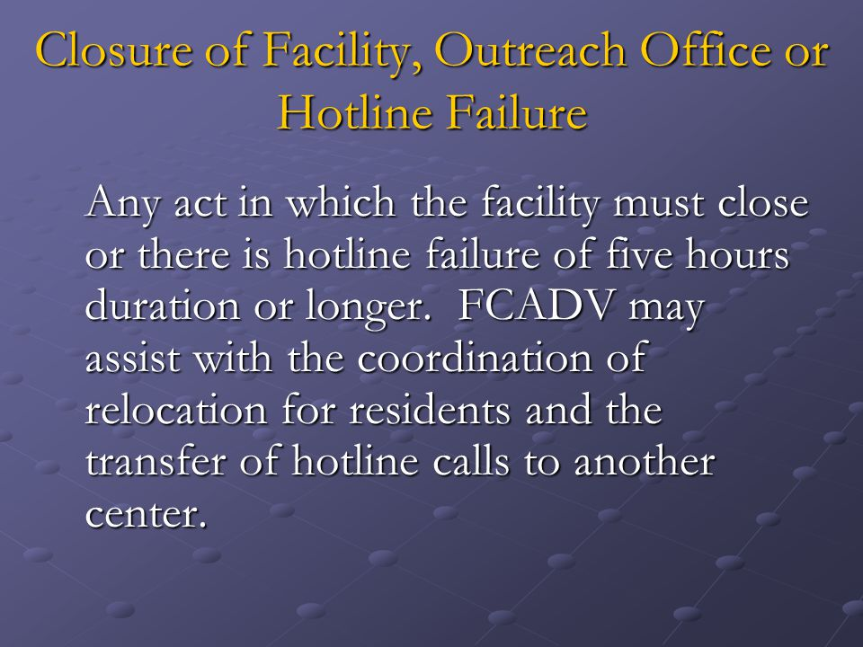 Closure of Facility, Outreach Office or Hotline Failure Any act in which the facility must close or there is hotline failure of five hours duration or longer.