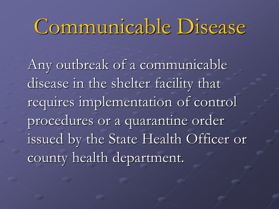 Communicable Disease Any outbreak of a communicable disease in the shelter facility that requires implementation of control procedures or a quarantine order issued by the State Health Officer or county health department.