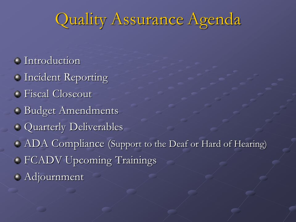 Quality Assurance Agenda Introduction Incident Reporting Fiscal Closeout Budget Amendments Quarterly Deliverables ADA Compliance ( Support to the Deaf or Hard of Hearing) FCADV Upcoming Trainings Adjournment