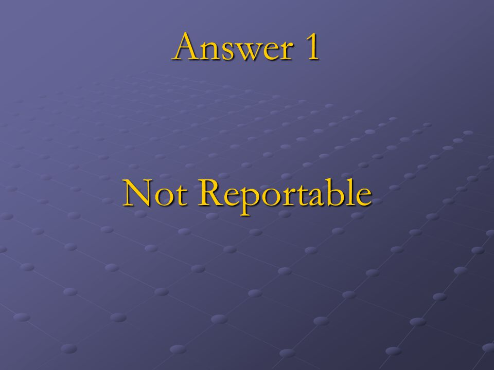 Answer 1 Not Reportable