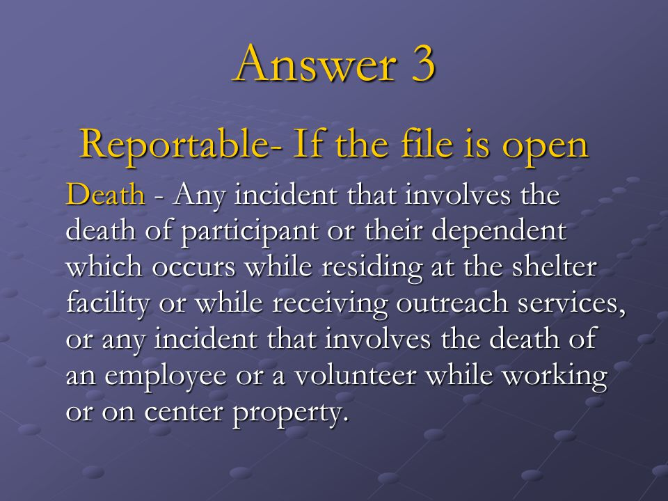 Answer 3 Reportable- If the file is open Death - Any incident that involves the death of participant or their dependent which occurs while residing at the shelter facility or while receiving outreach services, or any incident that involves the death of an employee or a volunteer while working or on center property.