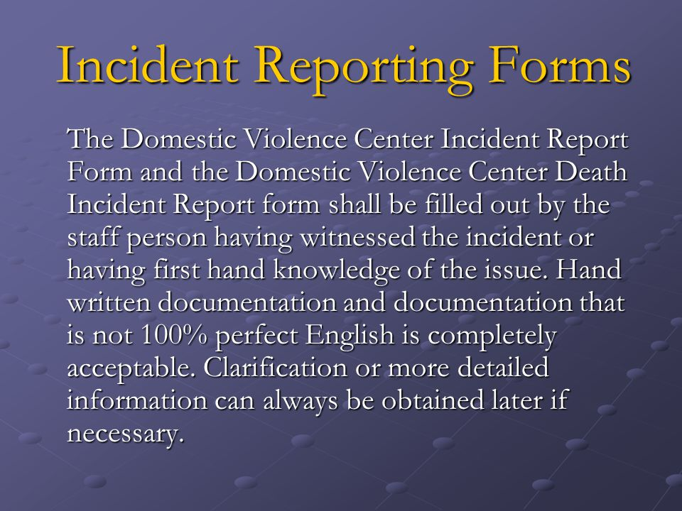 Incident Reporting Forms The Domestic Violence Center Incident Report Form and the Domestic Violence Center Death Incident Report form shall be filled out by the staff person having witnessed the incident or having first hand knowledge of the issue.