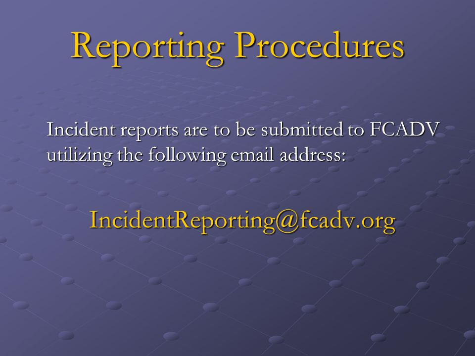 Reporting Procedures Incident reports are to be submitted to FCADV utilizing the following email address: IncidentReporting@fcadv.org