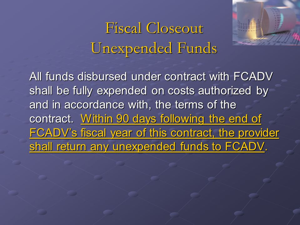 Fiscal Closeout Unexpended Funds All funds disbursed under contract with FCADV shall be fully expended on costs authorized by and in accordance with, the terms of the contract.