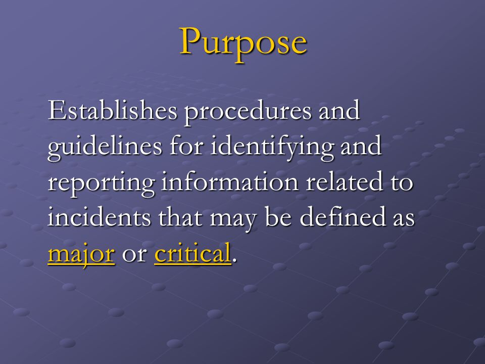 Purpose Establishes procedures and guidelines for identifying and reporting information related to incidents that may be defined as major or critical.