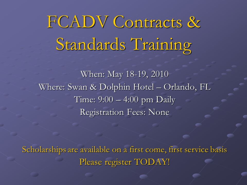 FCADV Contracts & Standards Training When: May 18-19, 2010 Where: Swan & Dolphin Hotel – Orlando, FL Time: 9:00 – 4:00 pm Daily Registration Fees: None Scholarships are available on a first come, first service basis Please register TODAY!