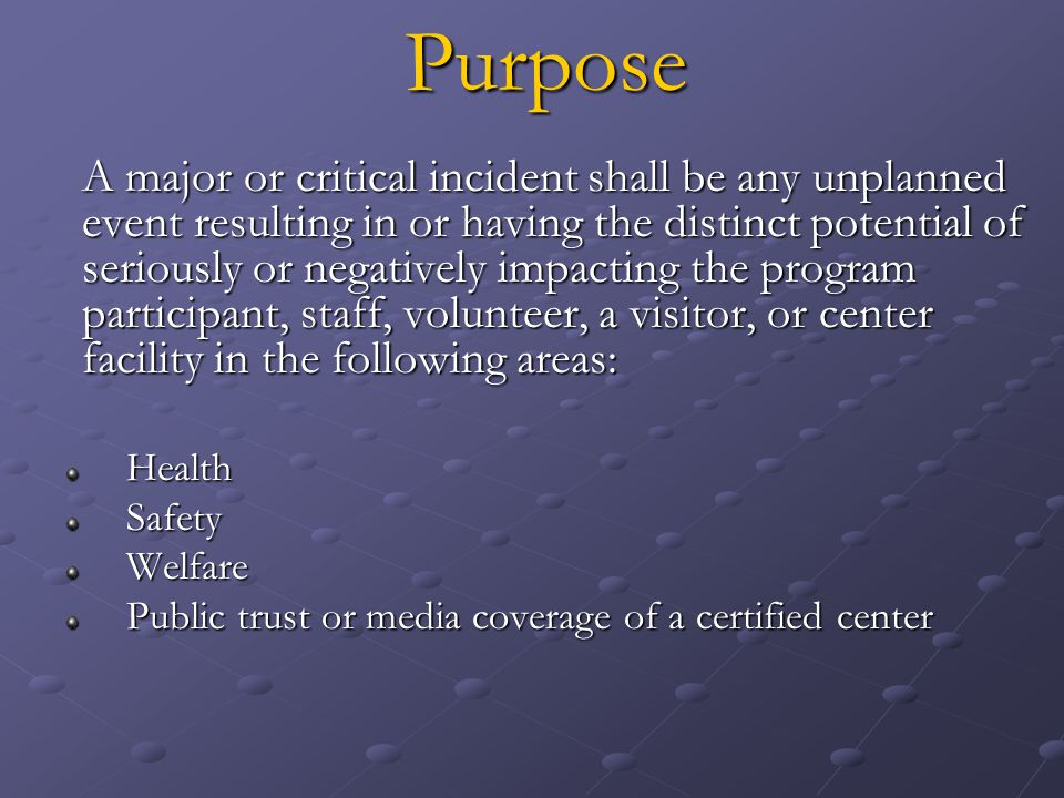 Purpose A major or critical incident shall be any unplanned event resulting in or having the distinct potential of seriously or negatively impacting the program participant, staff, volunteer, a visitor, or center facility in the following areas: HealthSafetyWelfare Public trust or media coverage of a certified center